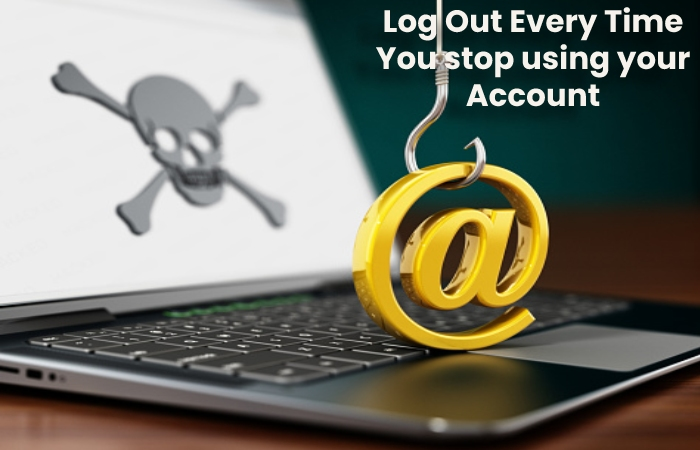 3-Log Out Every Time You stop using your Account