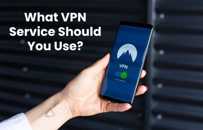 What VPN Service Should You Use_